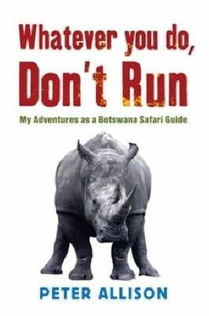 Whatever You Do, Don't Run  :  My Adventures as a Botswana Safari Guide - Peter Allison