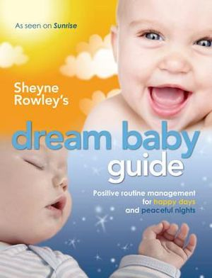 Sheyne Rowley's Dream Baby Guide : Positive Routine Management For Happy Days and Peaceful Nights - Sheyne Rowley