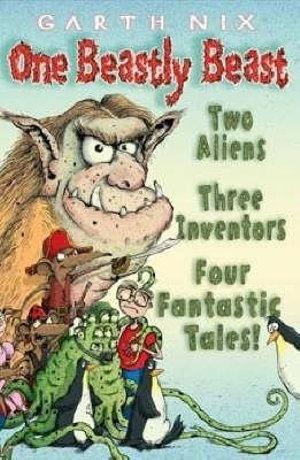 One Beastly Beast :  Two aliens, three inventors, four fantastic tales! - Garth Nix