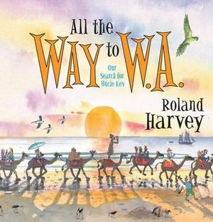 All the Way to W.A. : Our Search for Uncle Kev in Western Australia - Roland Harvey
