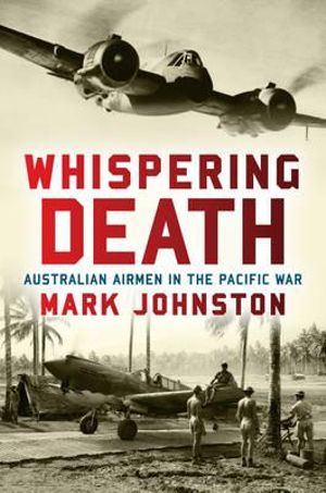 Whispering Death : Australian Airmen in the Pacific War - Mark Johnston