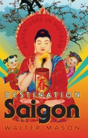 Destination Saigon :  Adventures in Vietnam - Walter Mason