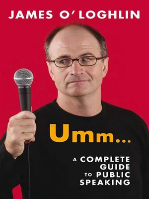 Umm ... : A complete guide to public speaking: A complete guide to public speaking - James O'Loghlin