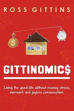 Gittinomics : Living the good life without money stress, overwork and joyless consumption - Ross Gittins