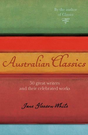 Australian Classics : 50 great writers and their celebrated works - Jane Gleeson-White