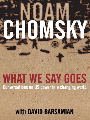 What We Say Goes : Conversations on US Power in a changing world - Noam Chomsky