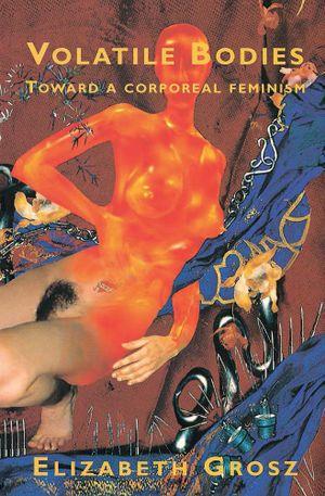 Volatile Bodies : Toward a Corporeal Feminism - Elizabeth Grosz