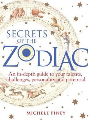 Secrets of the Zodiac : A comprehensive guide to your talents, challenges, personality and potential - Michele Finey