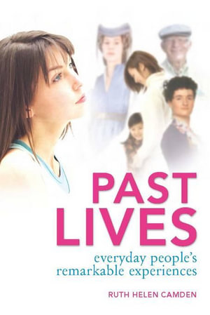 Past Lives : Everyday people's remarkable experiences - Ruth Helen Camden