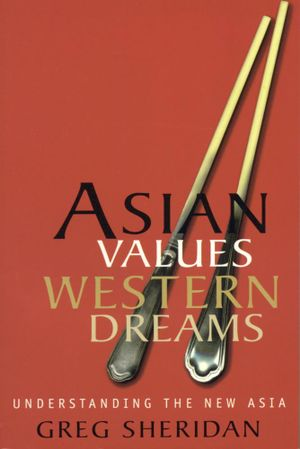 Asian Values, Western Dreams : Understanding the new Asia - Greg Sheridan