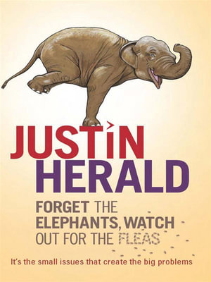 Forget the Elephants, Watch Out for the Fleas : It's the Small Issues That Create the Big Problems - Justin Herald