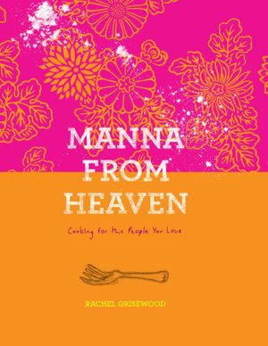 Manna from Heaven : Cooking for the People You Love - Rachel Grisewood
