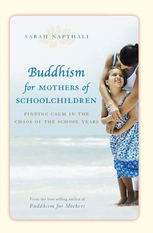 Buddhism for Mothers of Schoolchildren : Finding Calm in the Chaos of the School Years - Sarah Napthali