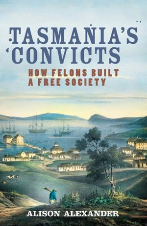 Tasmania's Convicts : How felons built a free society - Alison Alexander