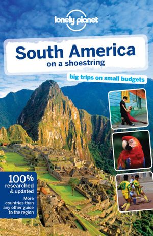 South America On A Shoestring  : Lonely Planet Travel Guide : 12th Edition - Lonely Planet