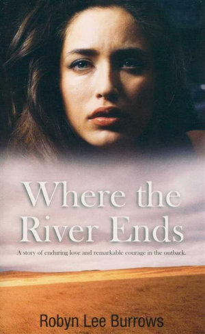 Where The River Ends : A Story of Enduring Love and Remarkable Courage in the Outback. - Robyn Lee Bourke