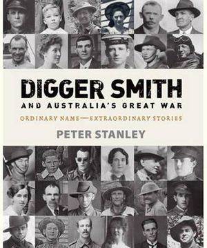 Digger Smith and Australia's Great War : Ordinary Name - Extraordinary Stories - Peter Stanley