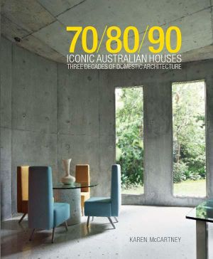 Iconic Australian Houses 70/80/90 : Three Decades of Domestic Architecture - Karen McCartney