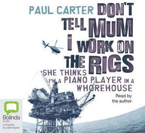 Dont Tell Mum I Work on the Rigs : She Thinks I'm a Piano Player in a Whorehouse - Paul Carter