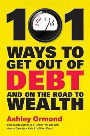 101 Ways to Get Out of Debt and on the Path to Wealth! - Ashley Ormond
