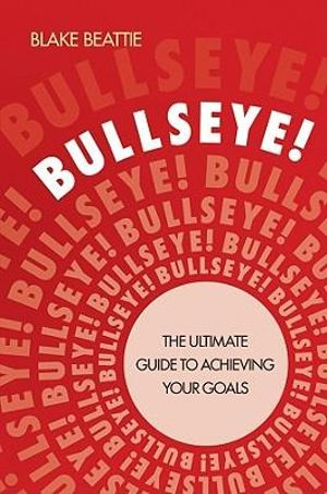 Bullseye! : The Ultimate Guide to Achieving Your Goals - Blake Beattie