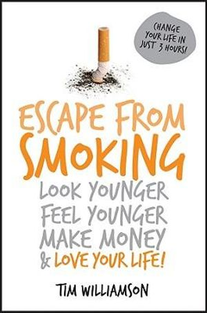 Escape From Smoking : Look Younger, Feel Younger, Make Money And Love Your Life! - Tim Williamson