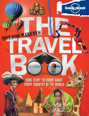 Lonely Planet Not for Parents : The Travel Book : Cool Stuff To Know About Every Country In The World - Lonely Planet