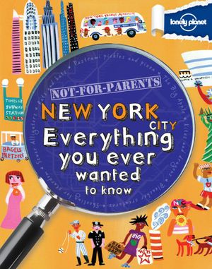 Lonely Planet Not for Parents : New York : Everything You Ever Wanted to Know - Lonely Planet