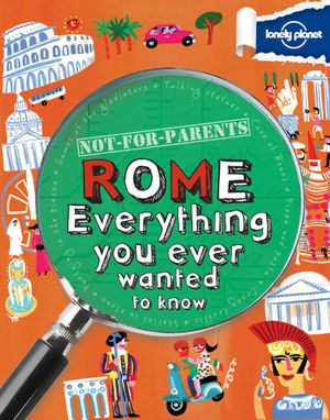 Lonely Planet Not for Parents : Rome : Everything You Ever Wanted to Know - Lonely Planet