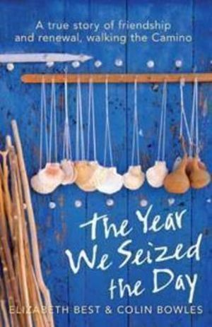The Year We Seized the Day : A True Story of Friendship and Renewal, Walking the Camino :  A True Story of Friendship and Renewal on the Camino - Elizabeth Best