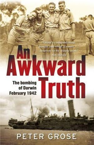 An Awkward Truth : The Bombing of Darwin, February 1942 - Peter Grose