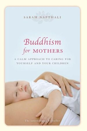 Buddhism for Mothers : A Calm Approach to Caring for Yourself and Your Children - Sarah Napthali