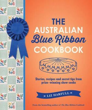 The Australian Blue Ribbon Cookbook : Stories, recipes and secret tips from prize-winning show cooks - Liz Harfull