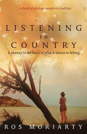 Listening to Country : A Journey to the Heart of What It Means to Belong - Ros Moriarty