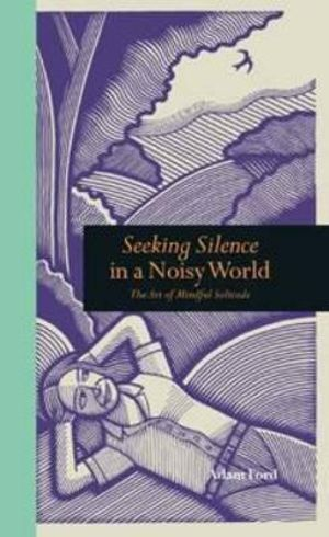 Seeking Silence in a Noisy World  : The Art of Mindful Solitude - Adam Ford