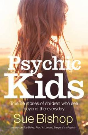 Psychic Kids : True Life Stories of Children who See Beyond the Everyday - Sue Bishop