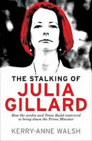 The Stalking of Julia Gillard : How the Media and Team Rudd Contrived to Bring Down the Prime Minister - Kerry-Anne Walsh