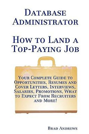 Database Administrator - How to Land a Top-Paying Job: Your Complete Guide to Opportunities, Resumes and Cover Letters, Interviews, Salaries, Promotions, What to Expect From Recruiters and More! Brad Andrews