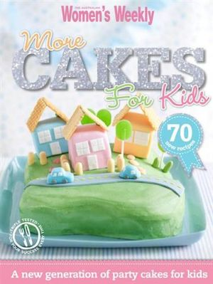 AWW More Cakes For Kids : A New Generation of Party Cakes for Kids : Australian Women's Weekly - Australian Women's Weekly