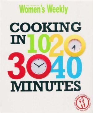 AWW Cooking in 10, 20, 30, 40 Minutes : Australian Women's Weekly - Australian Women's Weekly