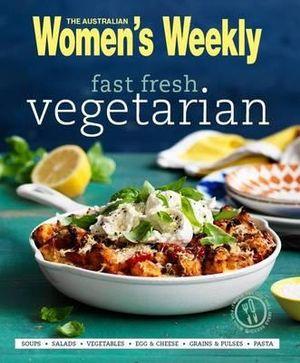 Fast Fresh Vegetarian : Australian Women's Weekly - Australian Women's Weekly Weekly