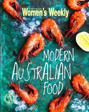 AWW Modern Australian Food : Australian Women's Weekly - Australian Women's Weekly