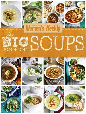 The Big Book of Soups : Australian Women's Weekly - Australian Women's Weekly Weekly