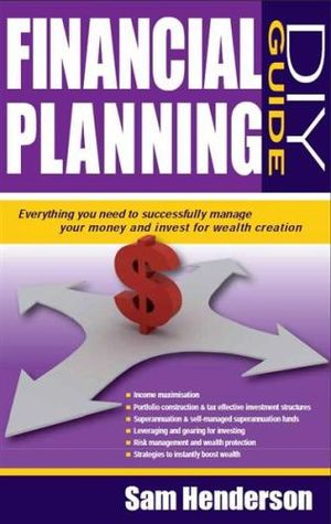 Financial Planning DIY Guide : Everything You Need to Successfully Manage Your Money and Invest for Wealth Creation - Sam Henderson