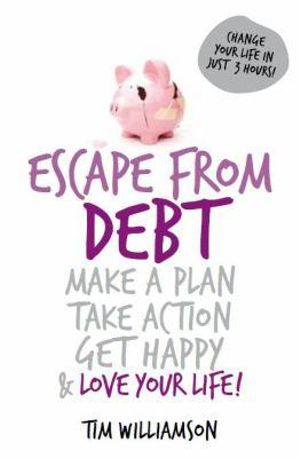 Escape From Debt : Make a Plan, Take Action, Get Happy & Love Your Life! - Tim Williamson