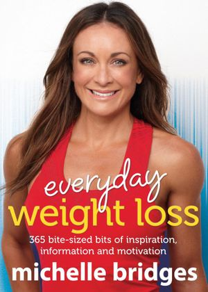 Everyday Weight Loss : 365 bite-sized bits of inspiration, information   and motivation - Michelle Bridges
