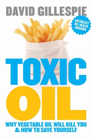 Toxic Oil : Why Vegetable Oil Will Kill You & How to Save Yourself - David Gillespie