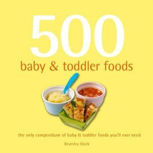 500 Baby and Toddler Foods : The Only Compendium of Baby and Toddler Foods You'll Ever Need - Beverley Glock