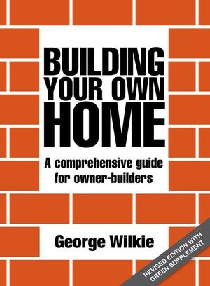Building Your Own Home : A Comprehensive Guide for Owner-Builders : 3rd Edition - George Wilkie