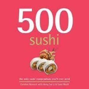 500 Sushi : The Only Compendium of Sushi Dishes You'll Ever Need - Caroline Bennett